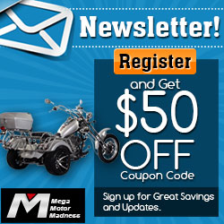 Newsletter! Register and Get $50 Off Coupon Code for All Motorcycles! Sign up for Great Savings and Updates.